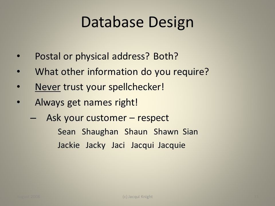 Database Design Postal or physical address? Both? What other information do you require? Never trust your spellchecker! Always get names right! – Ask