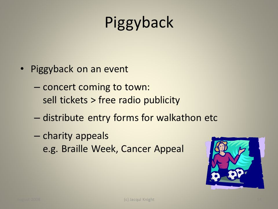 Piggyback Piggyback on an event – concert coming to town: sell tickets > free radio publicity – distribute entry forms for walkathon etc – charity app