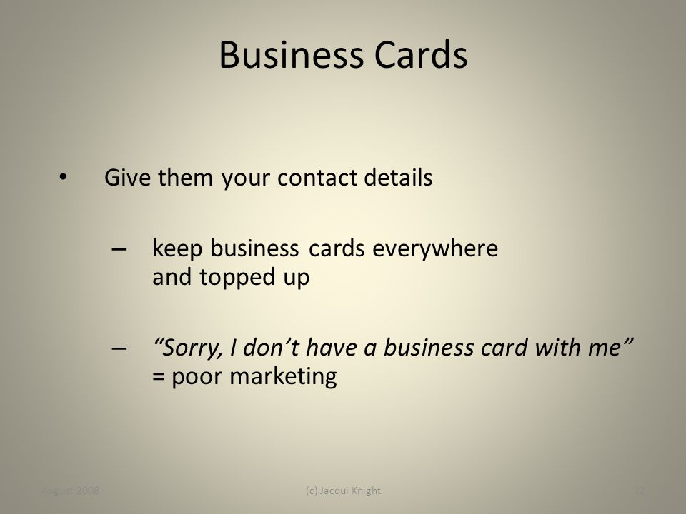 "Business Cards Give them your contact details – keep business cards everywhere and topped up – ""Sorry, I don't have a business card with me"" = poor ma"