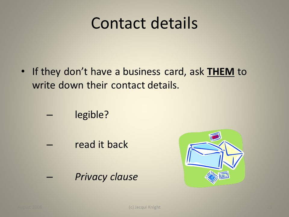 Contact details If they don't have a business card, ask THEM to write down their contact details. – legible? – read it back – Privacy clause August 20