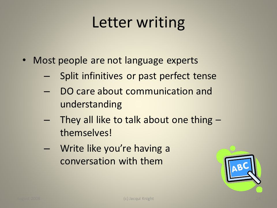 Letter writing Most people are not language experts – Split infinitives or past perfect tense – DO care about communication and understanding – They a
