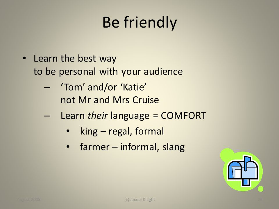 Be friendly Learn the best way to be personal with your audience – 'Tom' and/or 'Katie' not Mr and Mrs Cruise – Learn their language = COMFORT king –