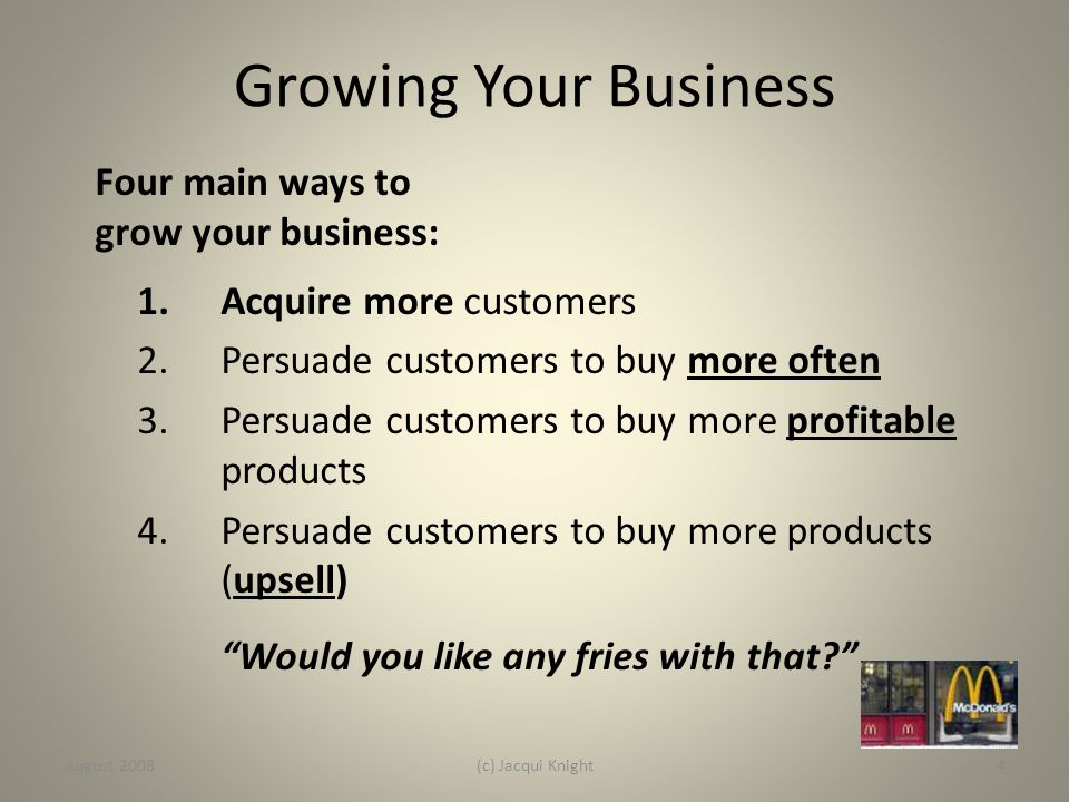 Four main ways to grow your business: 1.Acquire more customers 2.Persuade customers to buy more often 3.Persuade customers to buy more profitable prod