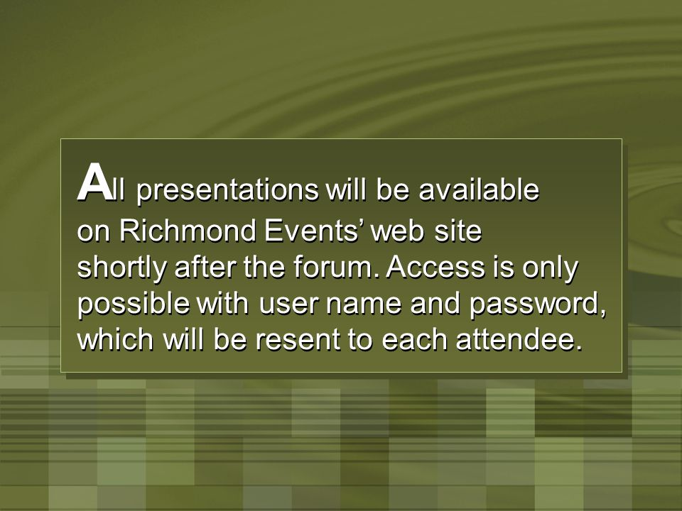 A ll presentations will be available on Richmond Events' web site shortly after the forum. Access is only possible with user name and password, which