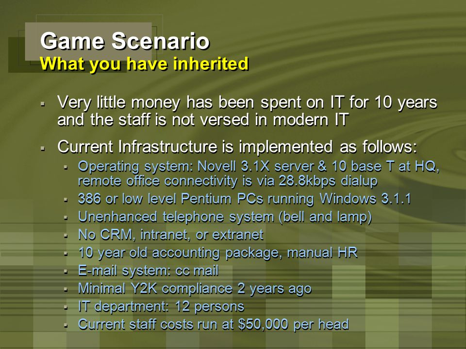 Game Scenario What you have inherited  Very little money has been spent on IT for 10 years and the staff is not versed in modern IT  Current Infrast