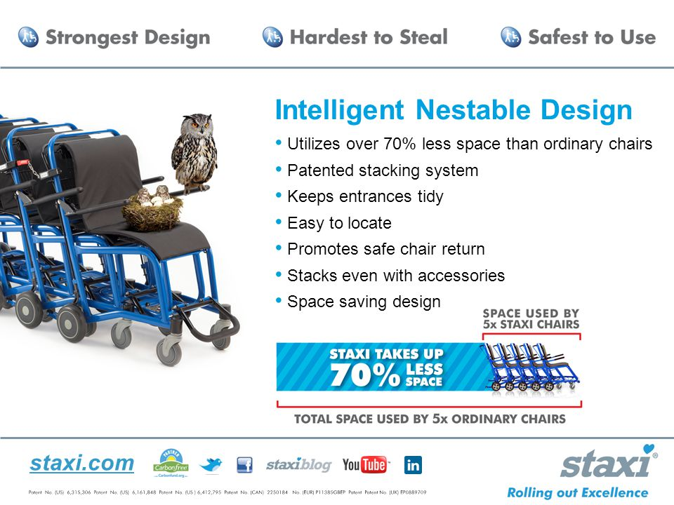 staxi.com Intelligent Nestable Design Utilizes over 70% less space than ordinary chairs Patented stacking system Keeps entrances tidy Easy to locate Promotes safe chair return Stacks even with accessories Space saving design Commercial chairs