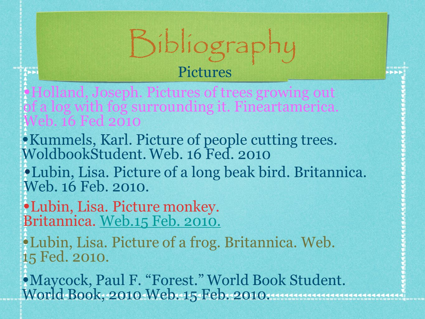 Bibliography Lubin, Lisa. Picture of a long beak bird. Britannica. Web. 16 Feb. 2010. Pictures Holland, Joseph. Pictures of trees growing out of a log