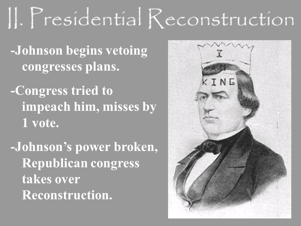 -Johnson begins vetoing congresses plans. -Congress tried to impeach him, misses by 1 vote.
