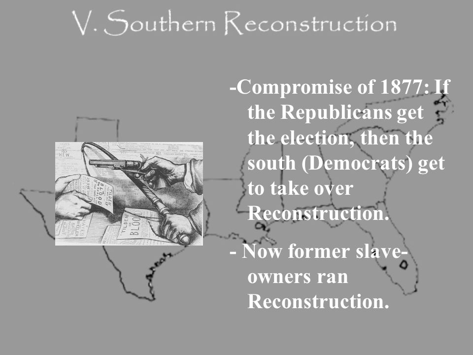 -Compromise of 1877: If the Republicans get the election, then the south (Democrats) get to take over Reconstruction.