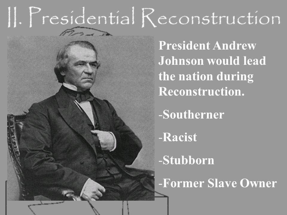 President Andrew Johnson would lead the nation during Reconstruction.