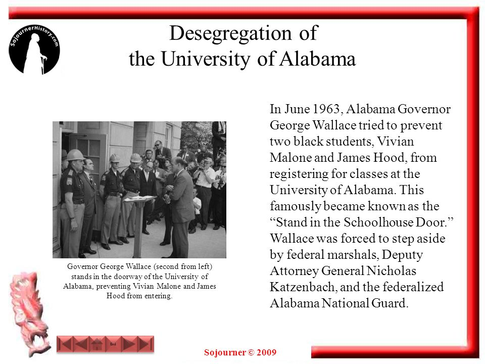 Sojourner © 2009 Desegregation of the University of Alabama In June 1963, Alabama Governor George Wallace tried to prevent two black students, Vivian Malone and James Hood, from registering for classes at the University of Alabama.