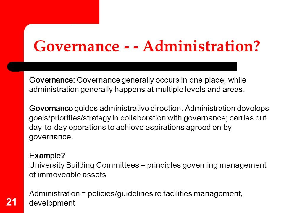 21 Governance - - Administration? Governance: Governance generally occurs in one place, while administration generally happens at multiple levels and