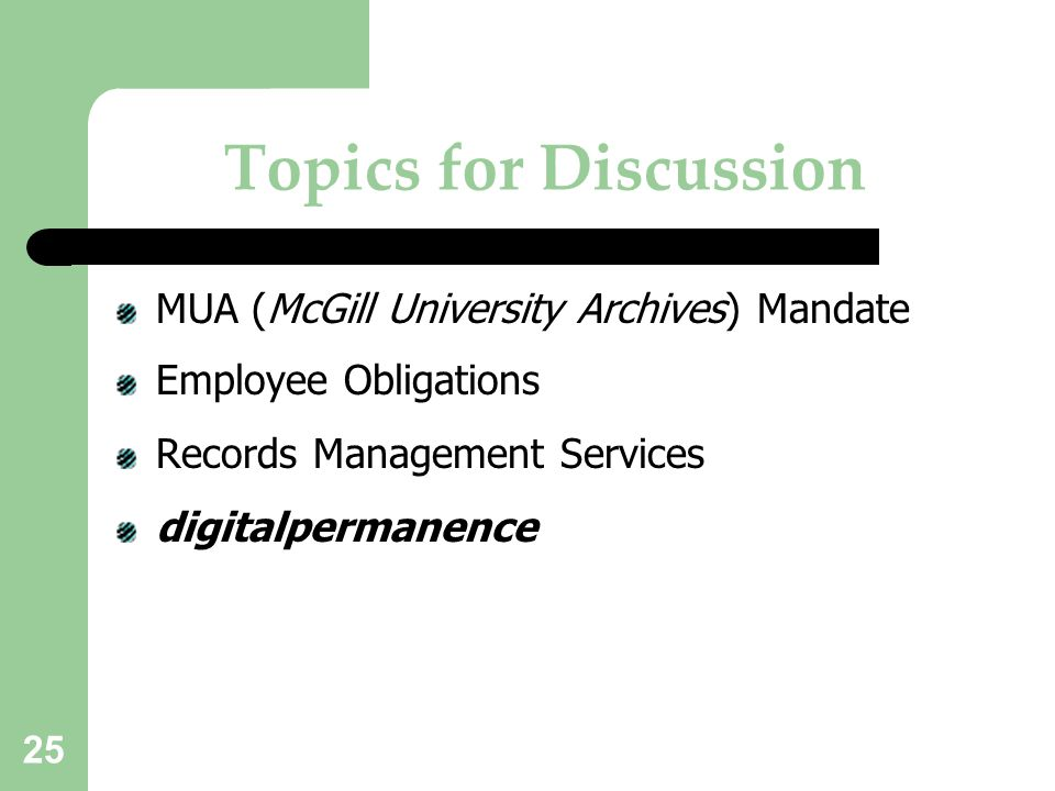 25 Topics for Discussion MUA (McGill University Archives) Mandate Employee Obligations Records Management Services digitalpermanence