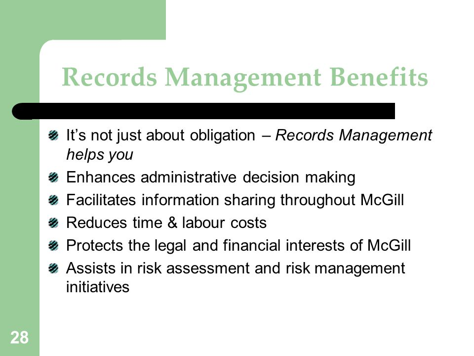 28 Records Management Benefits It's not just about obligation – Records Management helps you Enhances administrative decision making Facilitates infor