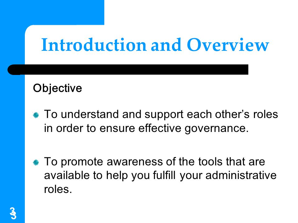 3 3 Introduction and Overview Objective To understand and support each other's roles in order to ensure effective governance. To promote awareness of