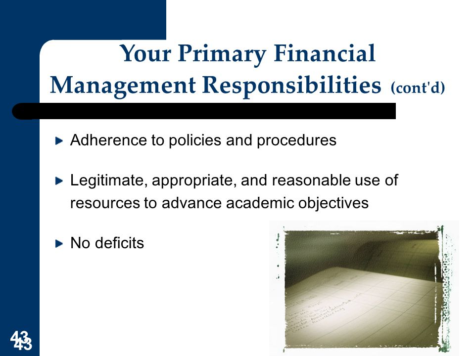43 Your Primary Financial Management Responsibilities (cont'd) Adherence to policies and procedures Legitimate, appropriate, and reasonable use of res
