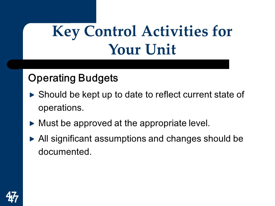 47 Key Control Activities for Your Unit Operating Budgets Should be kept up to date to reflect current state of operations. Must be approved at the ap