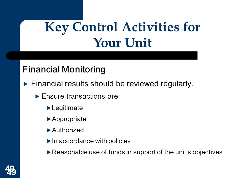 49 Key Control Activities for Your Unit Financial Monitoring Financial results should be reviewed regularly. Ensure transactions are: Legitimate Appro