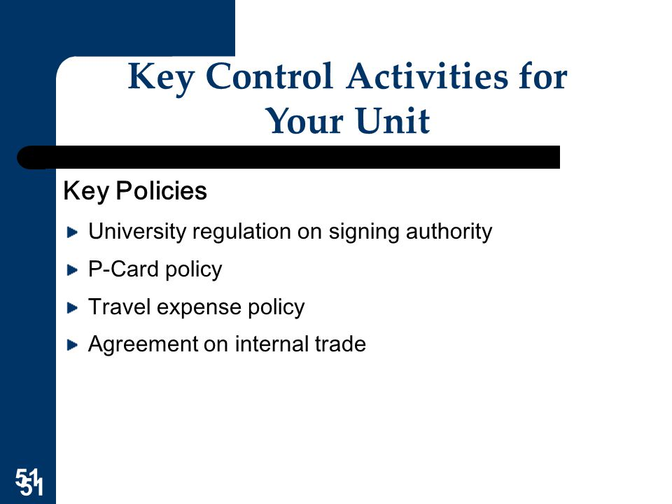 51 Key Control Activities for Your Unit Key Policies University regulation on signing authority P-Card policy Travel expense policy Agreement on inter