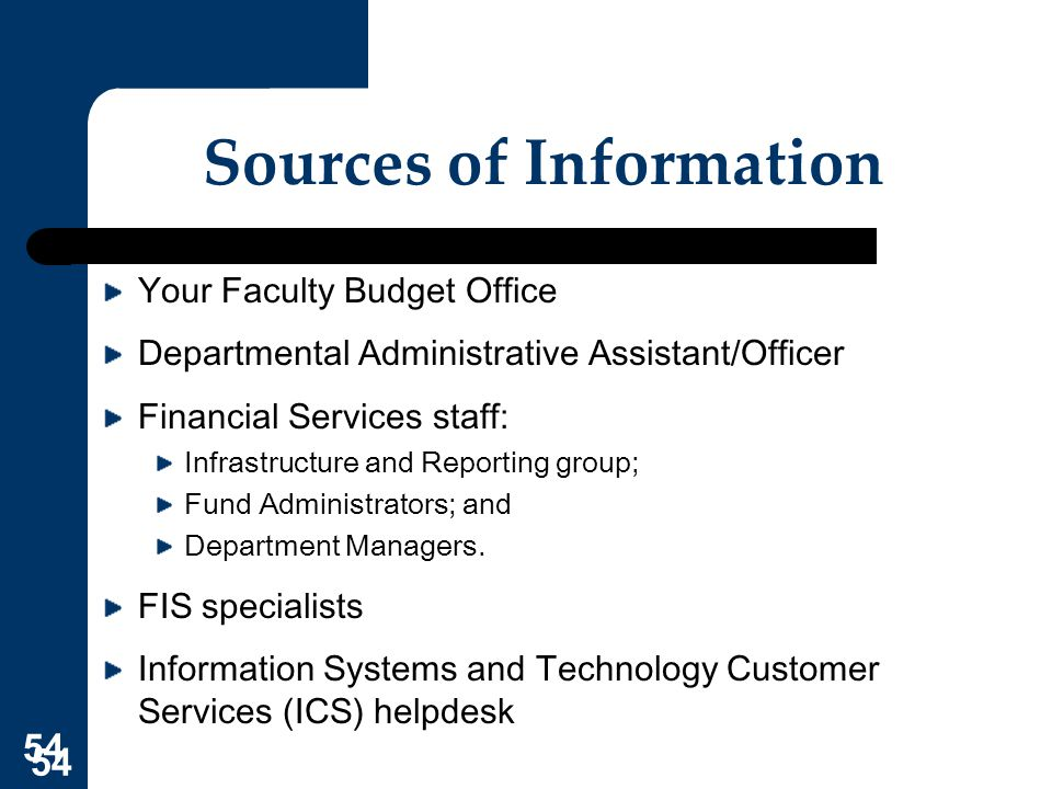 54 Sources of Information Your Faculty Budget Office Departmental Administrative Assistant/Officer Financial Services staff: Infrastructure and Report