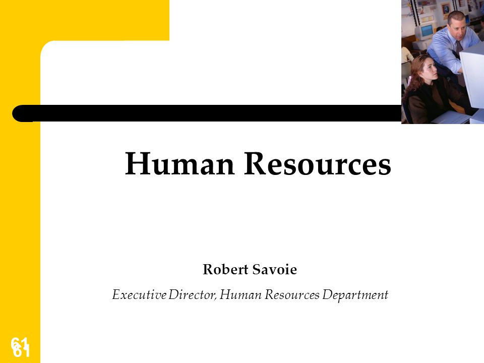 61 Human Resources Robert Savoie Executive Director, Human Resources Department
