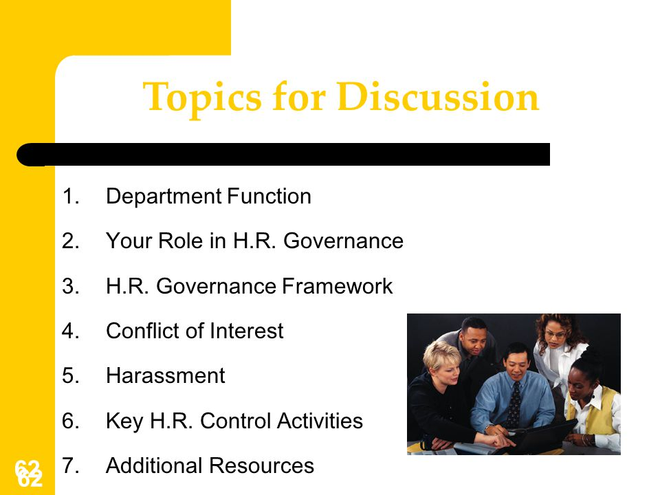 62 Topics for Discussion 1.Department Function 2.Your Role in H.R. Governance 3.H.R. Governance Framework 4.Conflict of Interest 5.Harassment 6.Key H.