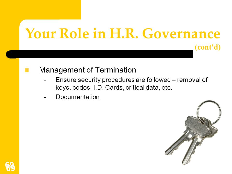 69 Management of Termination -Ensure security procedures are followed – removal of keys, codes, I.D. Cards, critical data, etc. -Documentation Your Ro