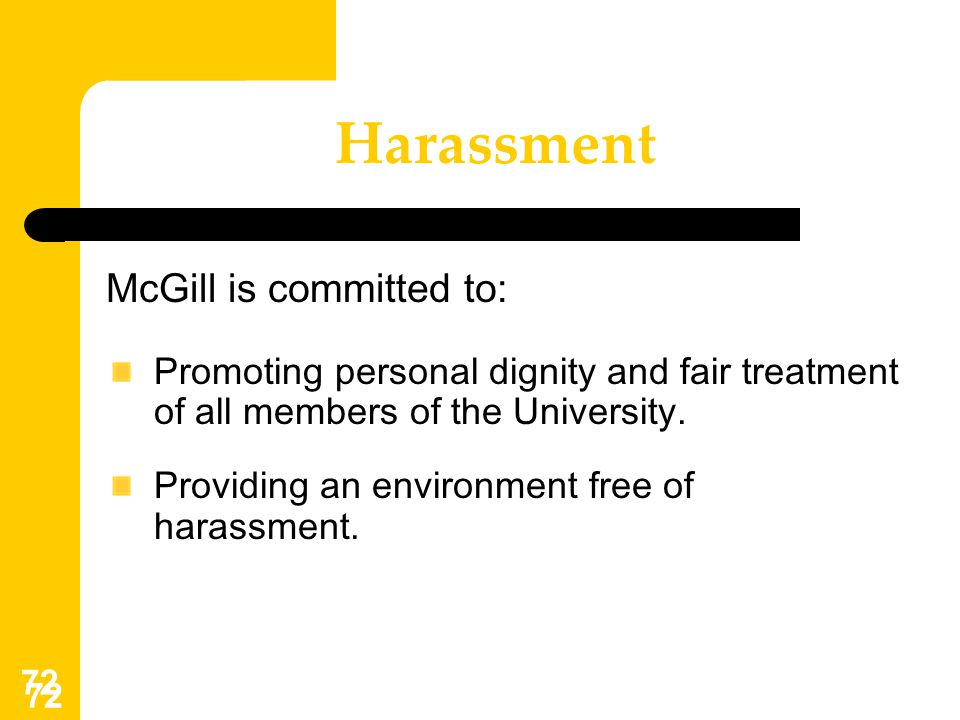 72 Harassment McGill is committed to: Promoting personal dignity and fair treatment of all members of the University. Providing an environment free of