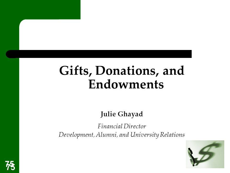 75 Gifts, Donations, and Endowments Julie Ghayad Financial Director Development, Alumni, and University Relations