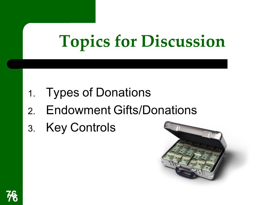76 Topics for Discussion 1. Types of Donations 2. Endowment Gifts/Donations 3. Key Controls