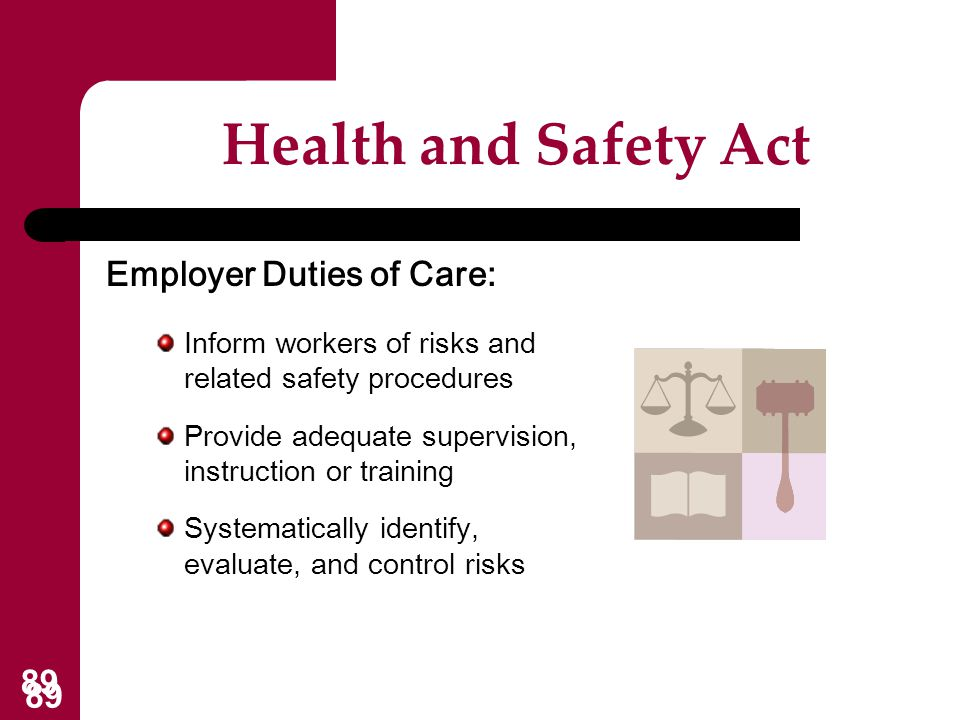89 Health and Safety Act Employer Duties of Care: Inform workers of risks and related safety procedures Provide adequate supervision, instruction or t