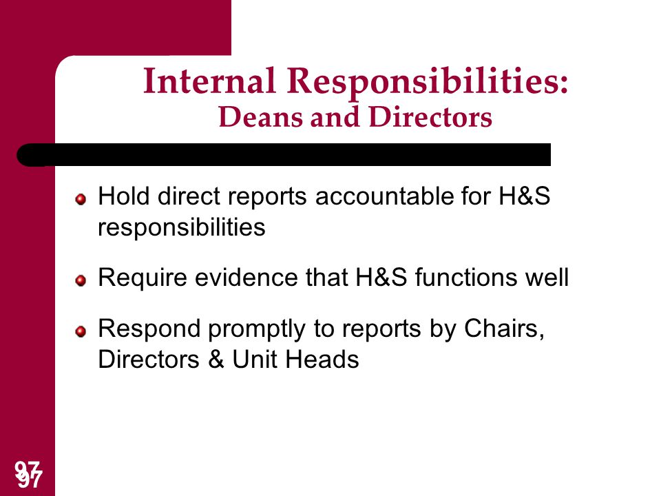 97 Internal Responsibilities: Deans and Directors Hold direct reports accountable for H&S responsibilities Require evidence that H&S functions well Re