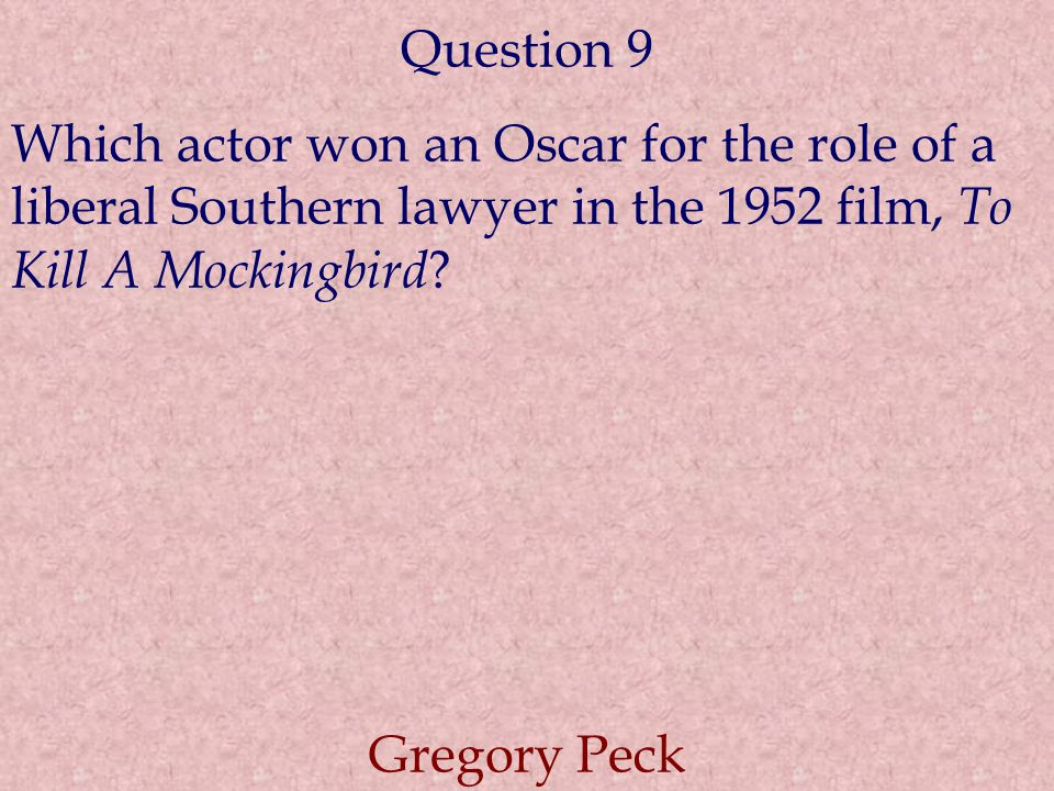Question 9 Which actor won an Oscar for the role of a liberal Southern lawyer in the 1952 film, To Kill A Mockingbird .