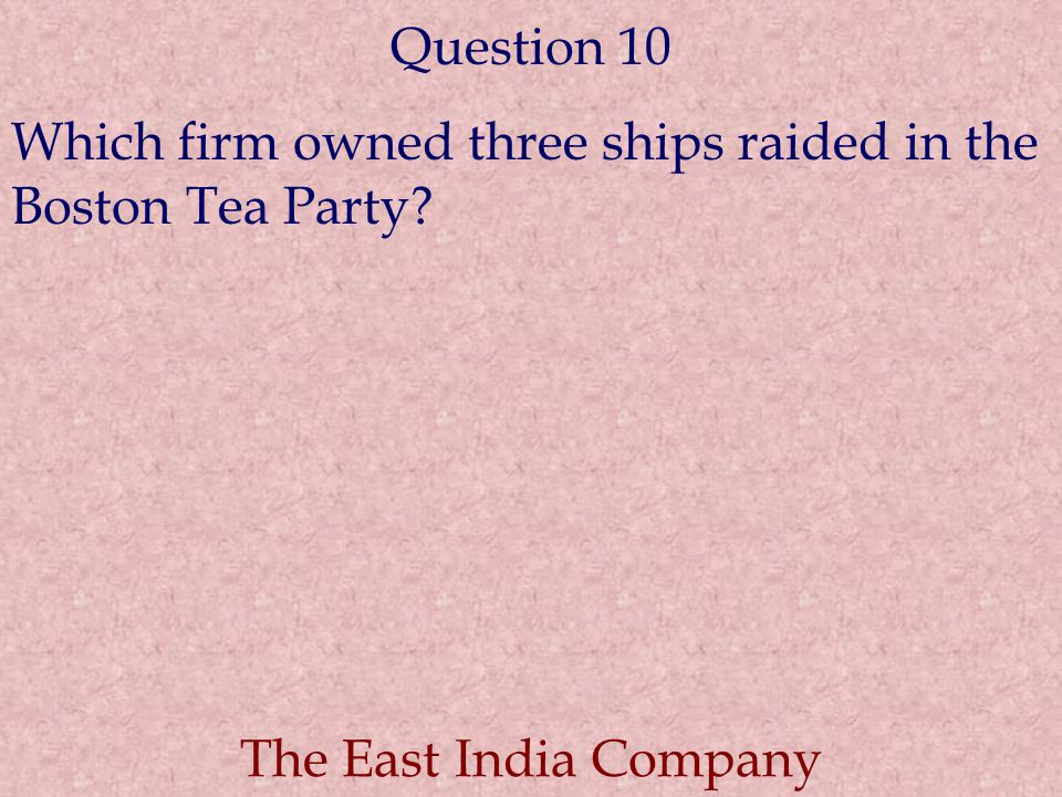 Question 10 Which firm owned three ships raided in the Boston Tea Party? The East India Company