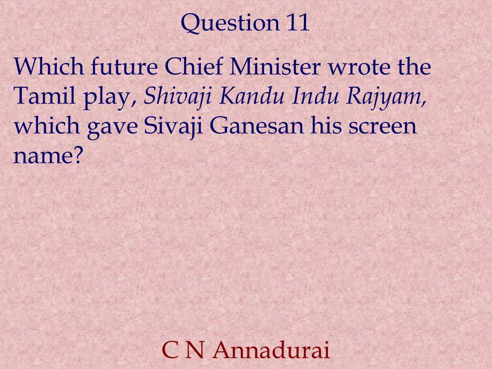 Question 11 Which future Chief Minister wrote the Tamil play, Shivaji Kandu Indu Rajyam, which gave Sivaji Ganesan his screen name.