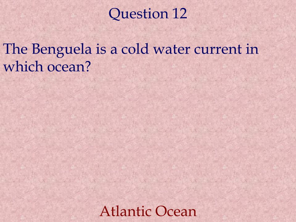 Question 12 The Benguela is a cold water current in which ocean? Atlantic Ocean
