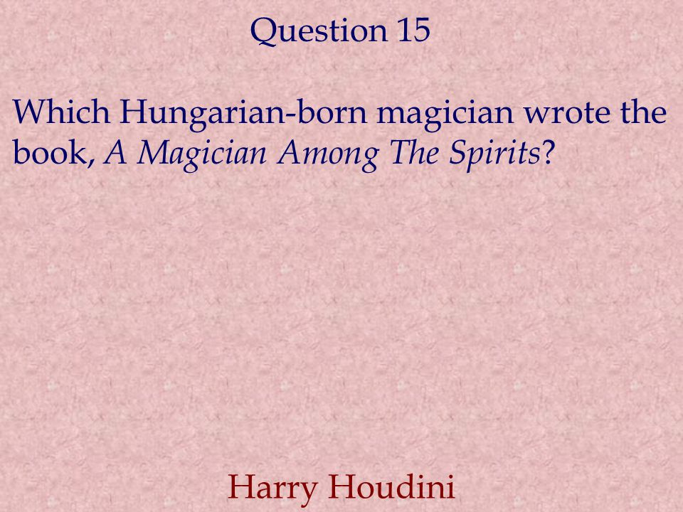 Question 15 Which Hungarian-born magician wrote the book, A Magician Among The Spirits .