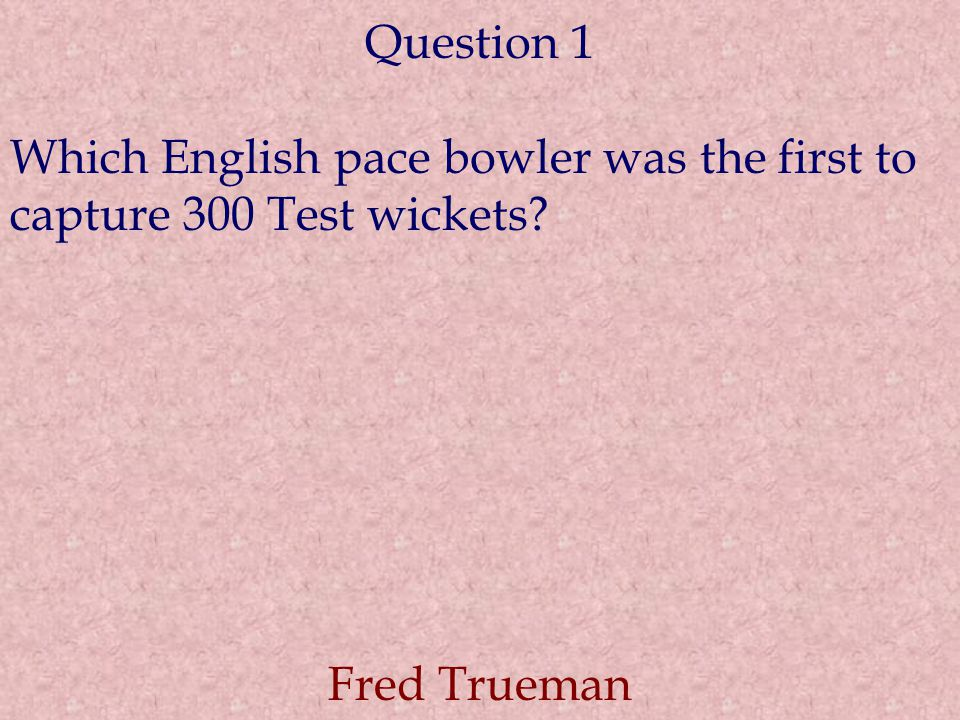 Question 1 Which English pace bowler was the first to capture 300 Test wickets Fred Trueman