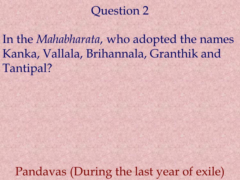 Question 2 In the Mahabharata, who adopted the names Kanka, Vallala, Brihannala, Granthik and Tantipal.
