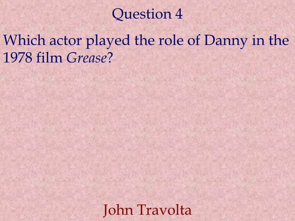 Question 4 Which actor played the role of Danny in the 1978 film Grease John Travolta