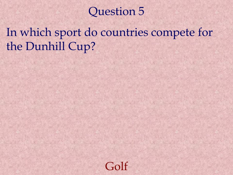 Question 5 In which sport do countries compete for the Dunhill Cup Golf