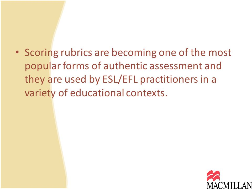 Scoring rubrics are becoming one of the most popular forms of authentic assessment and they are used by ESL/EFL practitioners in a variety of educational contexts.