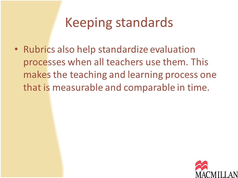 Keeping standards Rubrics also help standardize evaluation processes when all teachers use them.