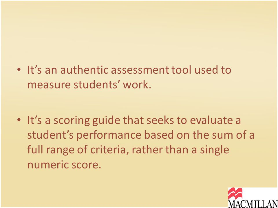 It's an authentic assessment tool used to measure students' work.
