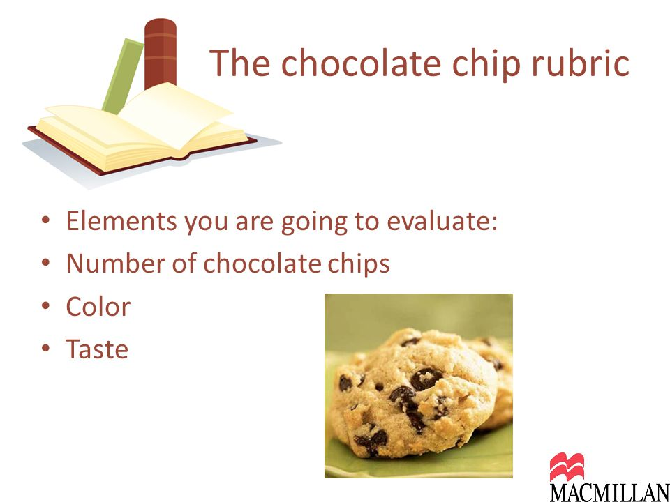 Elements you are going to evaluate: Number of chocolate chips Color Taste The chocolate chip rubric