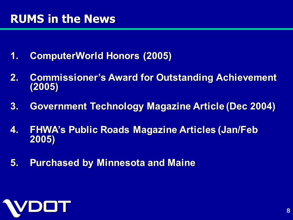 8 RUMS in the News 1.ComputerWorld Honors (2005) 2.Commissioner's Award for Outstanding Achievement (2005) 3.Government Technology Magazine Article (Dec 2004) 4.FHWA's Public Roads Magazine Articles (Jan/Feb 2005) 5.Purchased by Minnesota and Maine