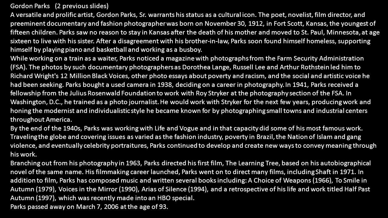 Gordon Parks (2 previous slides) A versatile and prolific artist, Gordon Parks, Sr. warrants his status as a cultural icon. The poet, novelist, film d