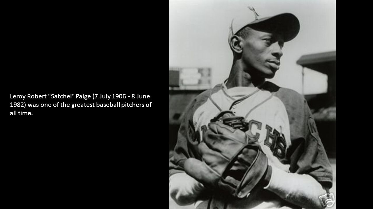 Leroy Robert Satchel Paige (7 July 1906 - 8 June 1982) was one of the greatest baseball pitchers of all time.
