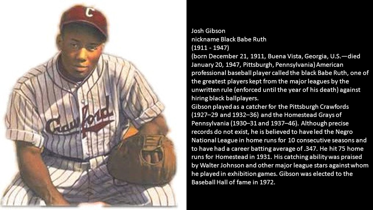 Josh Gibson nickname Black Babe Ruth (1911 - 1947) (born December 21, 1911, Buena Vista, Georgia, U.S.—died January 20, 1947, Pittsburgh, Pennsylvania) American professional baseball player called the black Babe Ruth, one of the greatest players kept from the major leagues by the unwritten rule (enforced until the year of his death) against hiring black ballplayers.