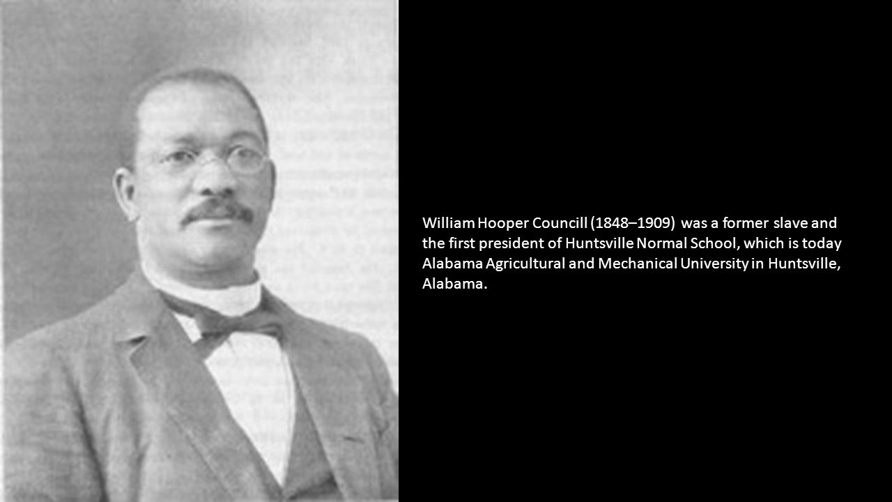 William Hooper Councill (1848–1909) was a former slave and the first president of Huntsville Normal School, which is today Alabama Agricultural and Me